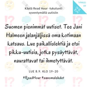 Read Hour -vinkki 9: Suomen pienimmät uutiset. Tee Jani Halmeen jalanjäljissä oma kotimaan katsaus. Lue paikallislehtiä ja etsi pikku-uutisia, jotka pysäyttävät, naurattavat tai ihmetyttävät.